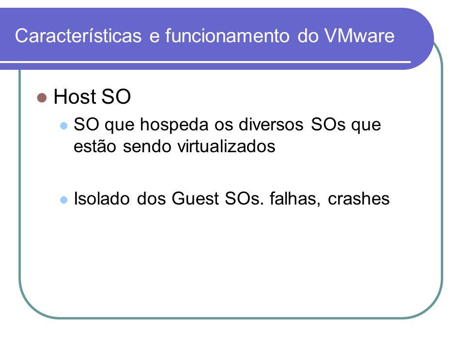 Características e funcionamento do VMware Host SO SO que hospeda os diversos SOs que estão sendo virtualizados Isolado dos Guest SOs. falhas, crashes