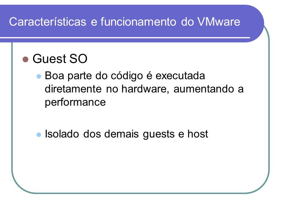 Características e funcionamento do VMware Guest SO Boa parte do código é executada diretamente no hardware, aumentando a performance Isolado dos demai
