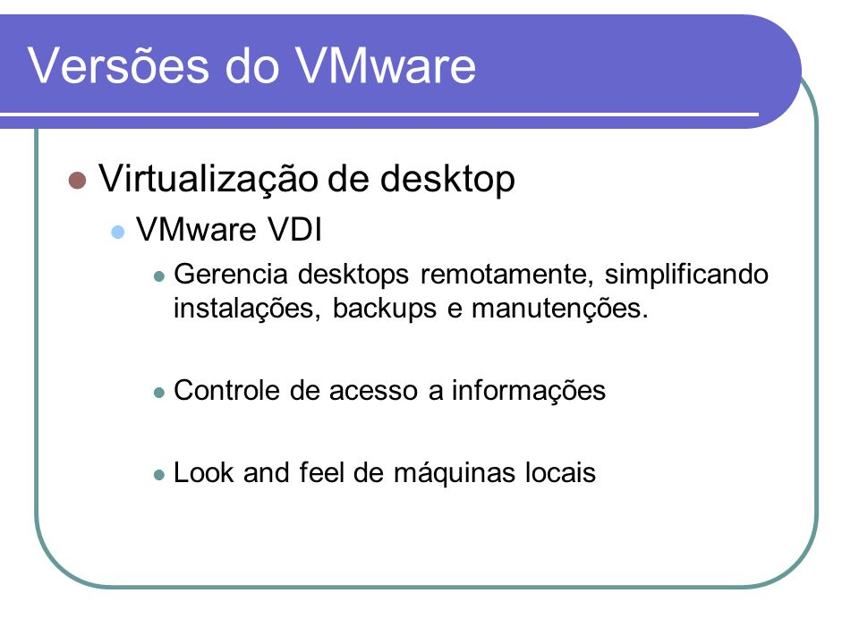 Versões do VMware Virtualização de desktop VMware VDI Gerencia desktops remotamente, simplificando instalações, backups e manutenções. Controle de ace