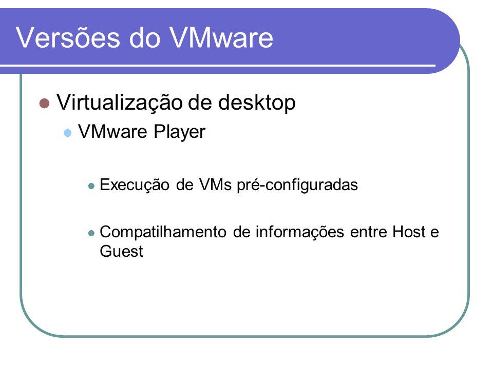 Versões do VMware Virtualização de desktop VMware Player Execução de VMs pré-configuradas Compatilhamento de informações entre Host e Guest