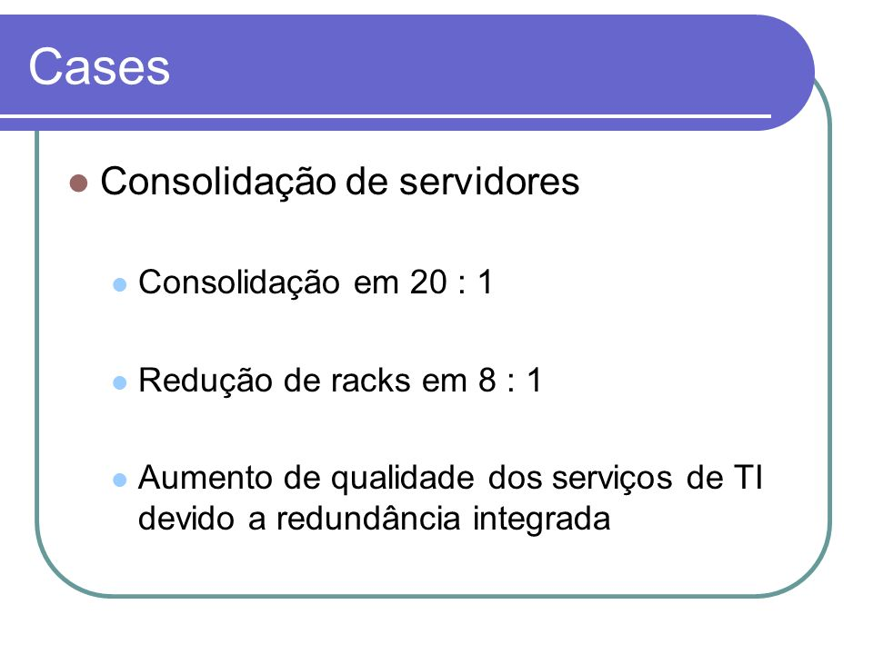 Consolidação de servidores Consolidação em 20 : 1 Redução de racks em 8 : 1 Aumento de qualidade dos serviços de TI devido a redundância integrada