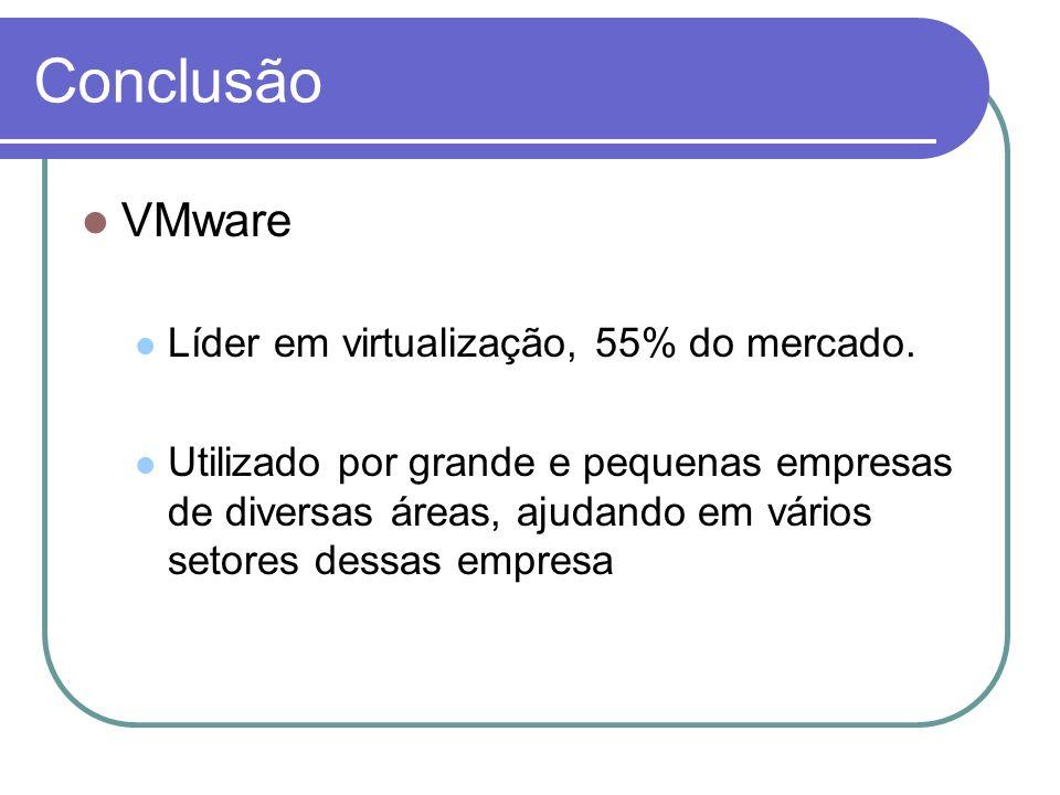 Conclusão VMware Líder em virtualização, 55% do mercado. Utilizado por grande e pequenas empresas de diversas áreas, ajudando em vários setores dessas