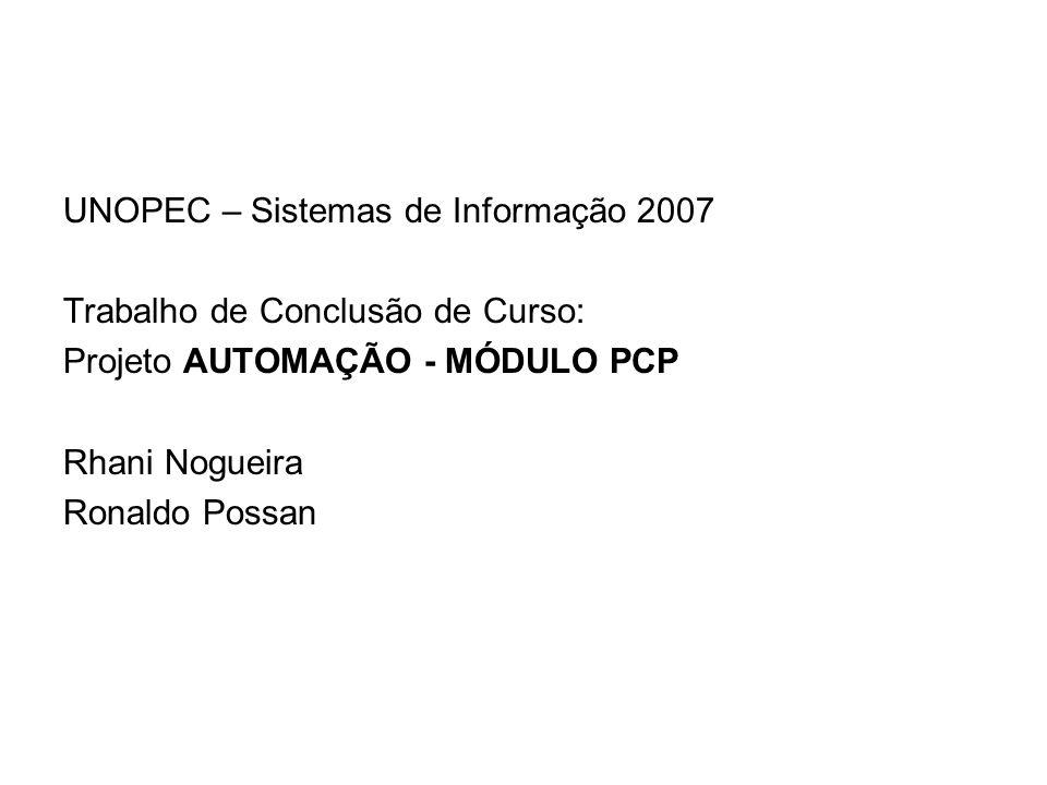 UNOPEC – Sistemas de Informação 2007 Trabalho de Conclusão de Curso: Projeto AUTOMAÇÃO - MÓDULO PCP Rhani Nogueira Ronaldo Possan