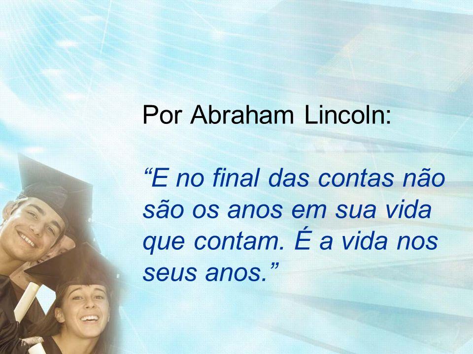 Por Abraham Lincoln: E no final das contas não são os anos em sua vida que contam. É a vida nos seus anos.
