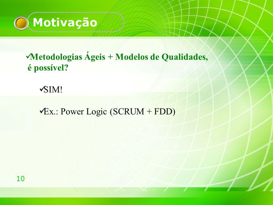 10 Motivação Metodologias Ágeis + Modelos de Qualidades, é possível? SIM! Ex.: Power Logic (SCRUM + FDD)