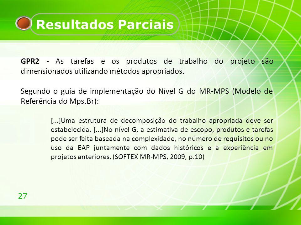 27 Resultados Parciais GPR2 - As tarefas e os produtos de trabalho do projeto são dimensionados utilizando métodos apropriados. Segundo o guia de impl