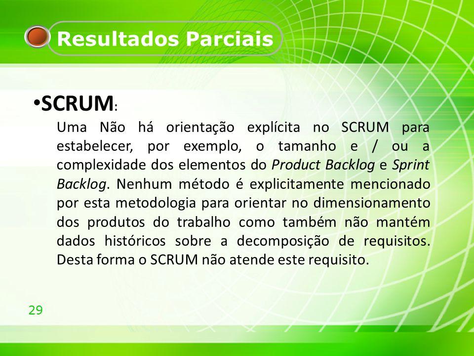 29 Resultados Parciais SCRUM : Uma Não há orientação explícita no SCRUM para estabelecer, por exemplo, o tamanho e / ou a complexidade dos elementos d