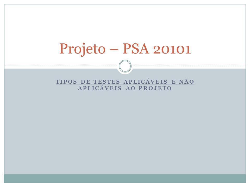 TIPOS DE TESTES APLICÁVEIS E NÃO APLICÁVEIS AO PROJETO Projeto – PSA 20101