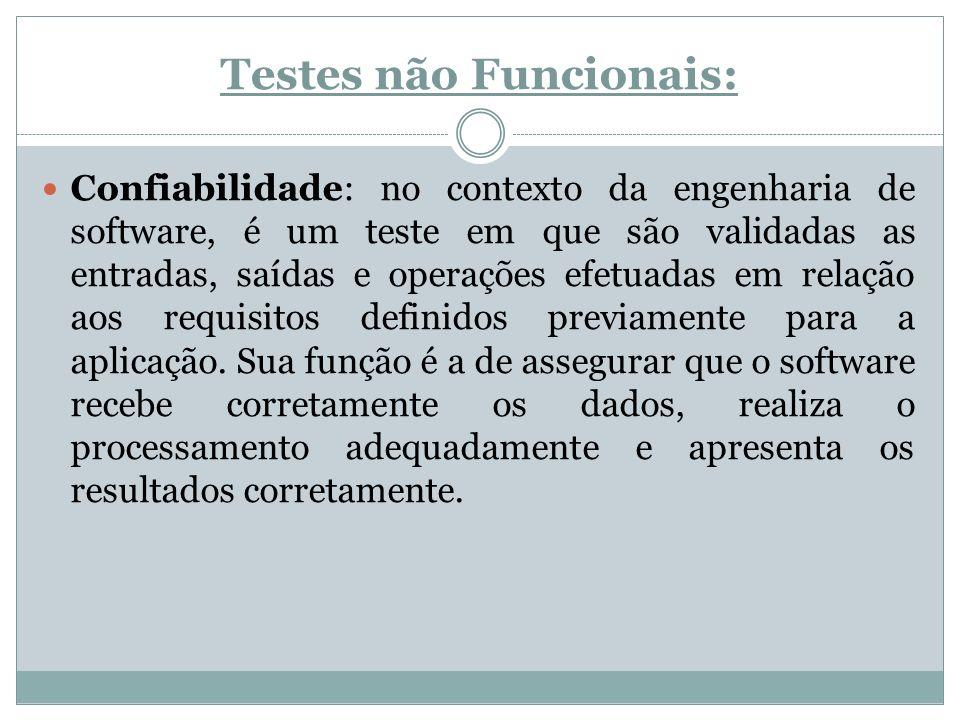 Testes não Funcionais: Confiabilidade: no contexto da engenharia de software, é um teste em que são validadas as entradas, saídas e operações efetuada