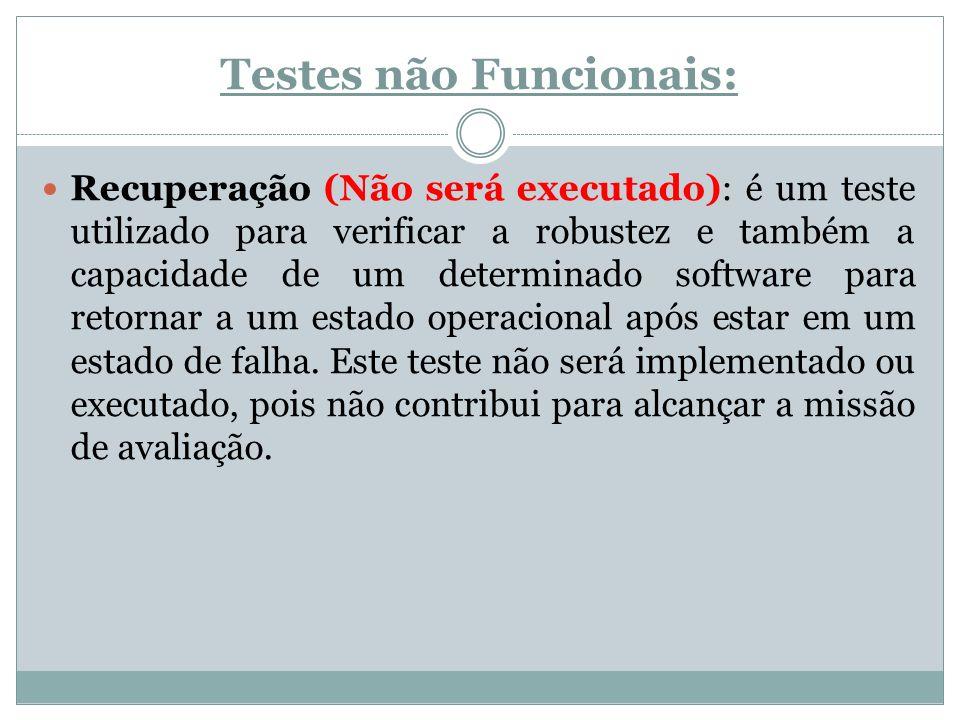 Testes não Funcionais: Recuperação (Não será executado): é um teste utilizado para verificar a robustez e também a capacidade de um determinado softwa