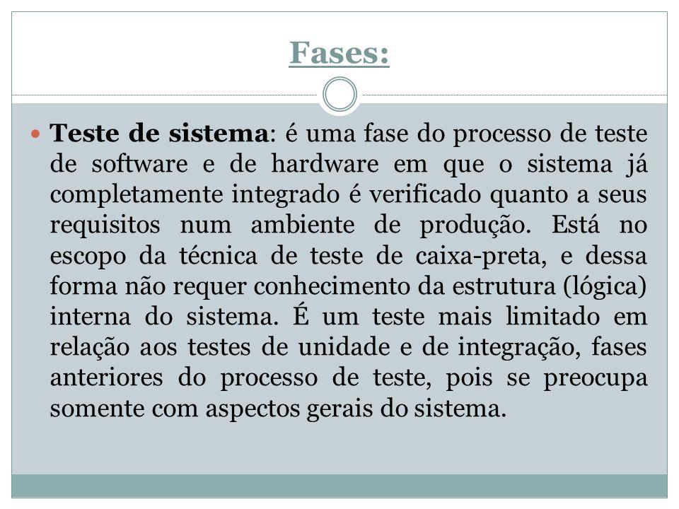 Fases: Teste de sistema: é uma fase do processo de teste de software e de hardware em que o sistema já completamente integrado é verificado quanto a s