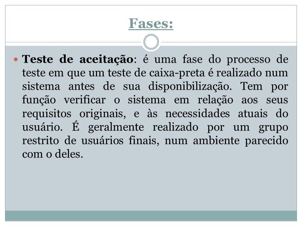 Fases: Teste de aceitação: é uma fase do processo de teste em que um teste de caixa-preta é realizado num sistema antes de sua disponibilização. Tem p