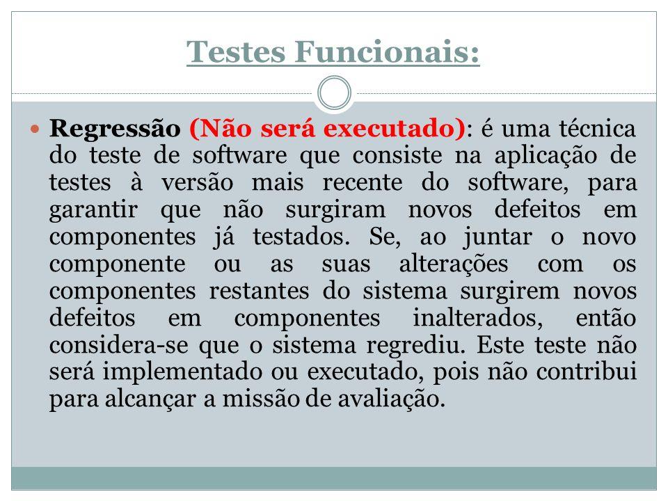 Testes Funcionais: Regressão (Não será executado): é uma técnica do teste de software que consiste na aplicação de testes à versão mais recente do sof