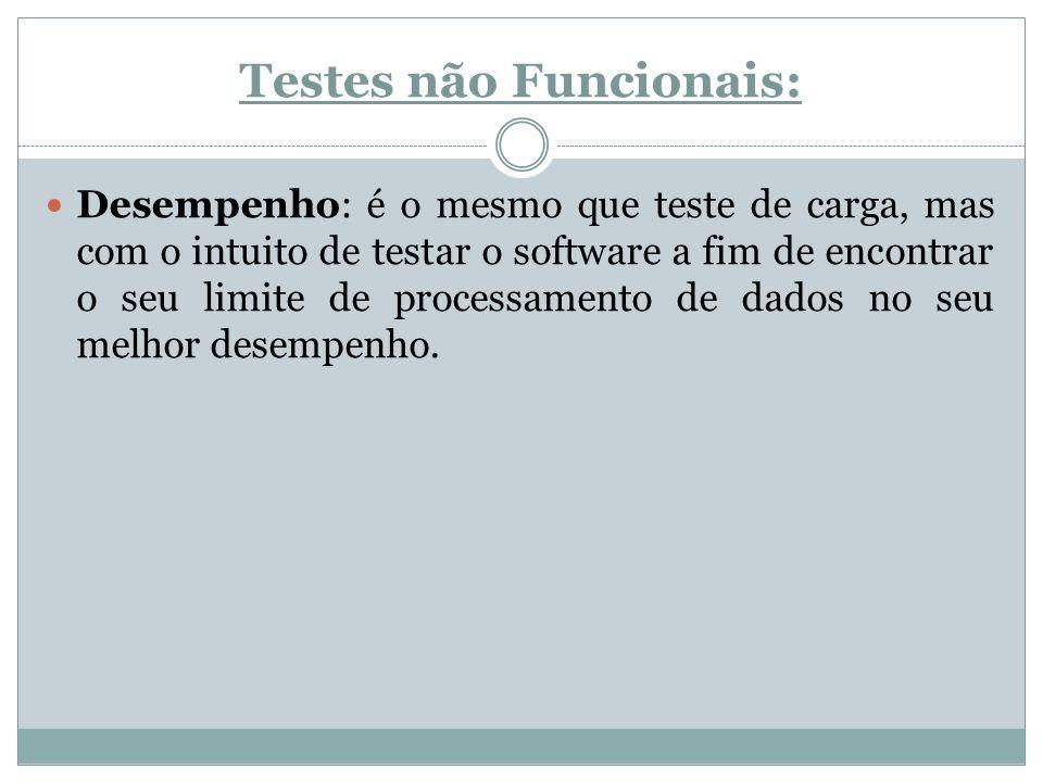 Testes não Funcionais: Desempenho: é o mesmo que teste de carga, mas com o intuito de testar o software a fim de encontrar o seu limite de processamen