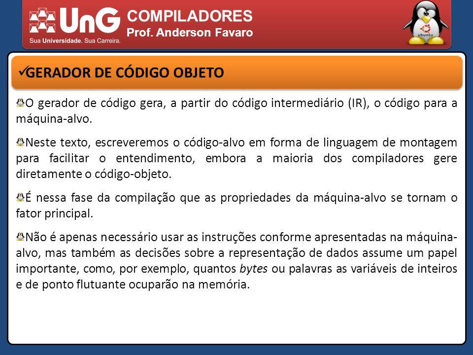 COMPILADORES Prof. Anderson Favaro GERADOR DE CÓDIGO OBJETO O gerador de código gera, a partir do código intermediário (IR), o código para a máquina-a