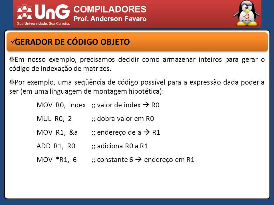 COMPILADORES Prof. Anderson Favaro GERADOR DE CÓDIGO OBJETO Em nosso exemplo, precisamos decidir como armazenar inteiros para gerar o código de indexa