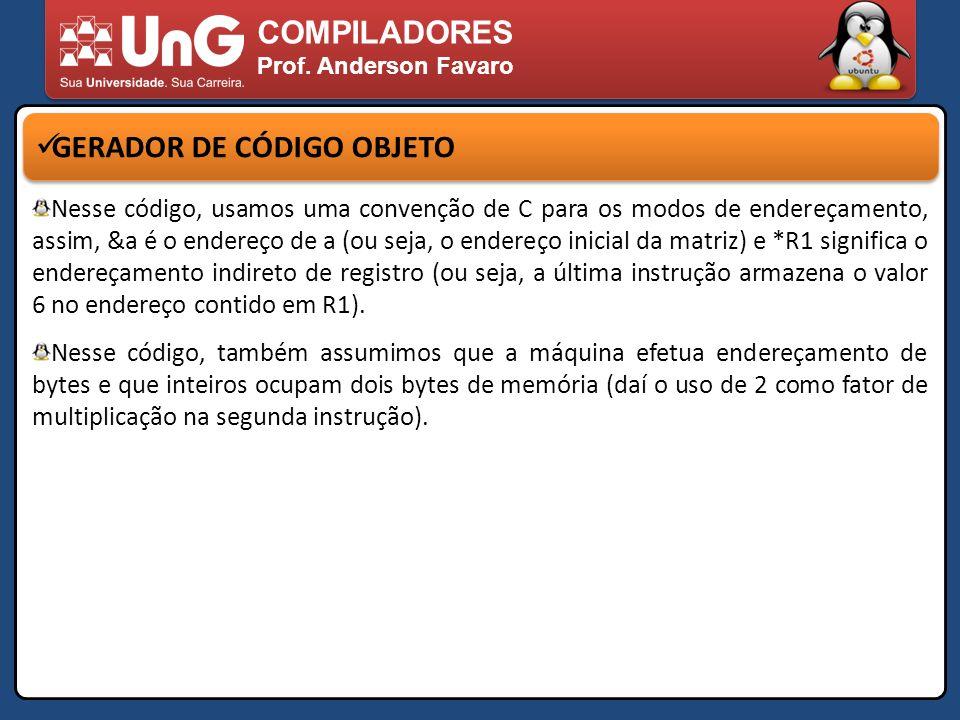COMPILADORES Prof. Anderson Favaro GERADOR DE CÓDIGO OBJETO Nesse código, usamos uma convenção de C para os modos de endereçamento, assim, &a é o ende