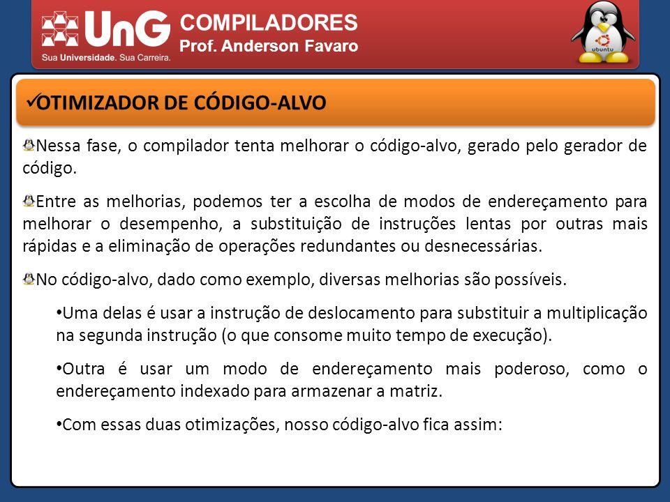 COMPILADORES Prof. Anderson Favaro OTIMIZADOR DE CÓDIGO-ALVO Nessa fase, o compilador tenta melhorar o código-alvo, gerado pelo gerador de código. Ent