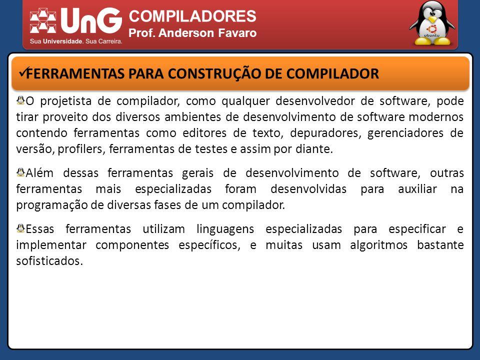 COMPILADORES Prof. Anderson Favaro FERRAMENTAS PARA CONSTRUÇÃO DE COMPILADOR O projetista de compilador, como qualquer desenvolvedor de software, pode