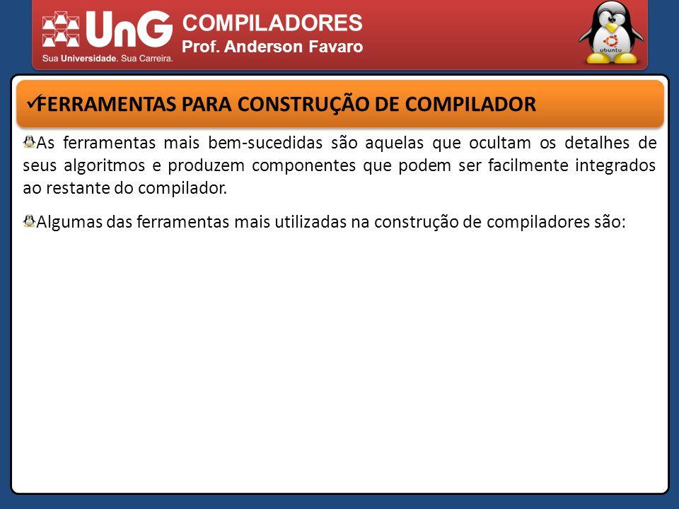 COMPILADORES Prof. Anderson Favaro FERRAMENTAS PARA CONSTRUÇÃO DE COMPILADOR As ferramentas mais bem-sucedidas são aquelas que ocultam os detalhes de