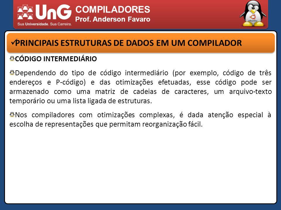 COMPILADORES Prof. Anderson Favaro PRINCIPAIS ESTRUTURAS DE DADOS EM UM COMPILADOR CÓDIGO INTERMEDIÁRIO Dependendo do tipo de código intermediário (po