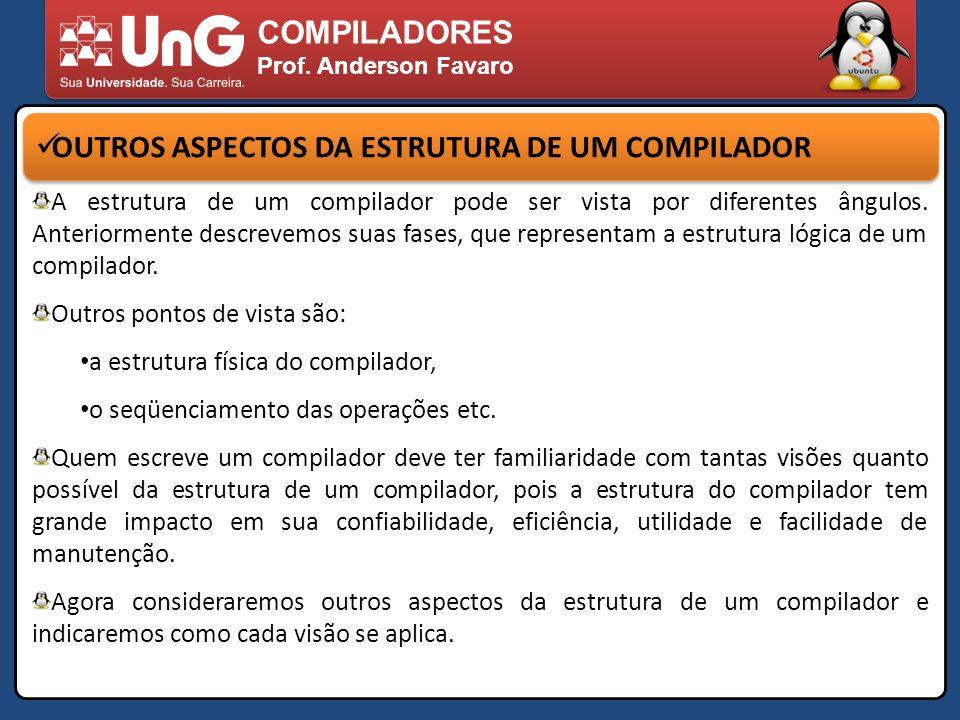 COMPILADORES Prof. Anderson Favaro OUTROS ASPECTOS DA ESTRUTURA DE UM COMPILADOR A estrutura de um compilador pode ser vista por diferentes ângulos. A