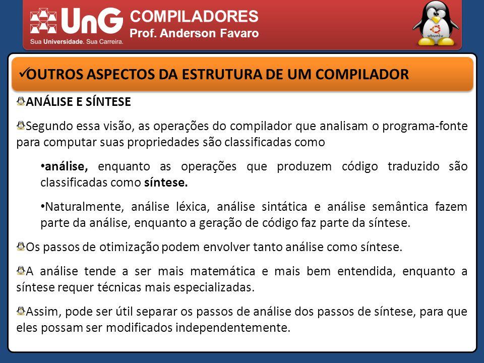 COMPILADORES Prof. Anderson Favaro OUTROS ASPECTOS DA ESTRUTURA DE UM COMPILADOR ANÁLISE E SÍNTESE Segundo essa visão, as operações do compilador que