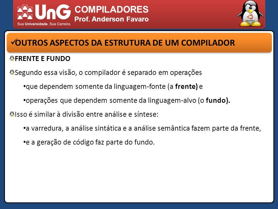 COMPILADORES Prof. Anderson Favaro OUTROS ASPECTOS DA ESTRUTURA DE UM COMPILADOR FRENTE E FUNDO Segundo essa visão, o compilador é separado em operaçõ
