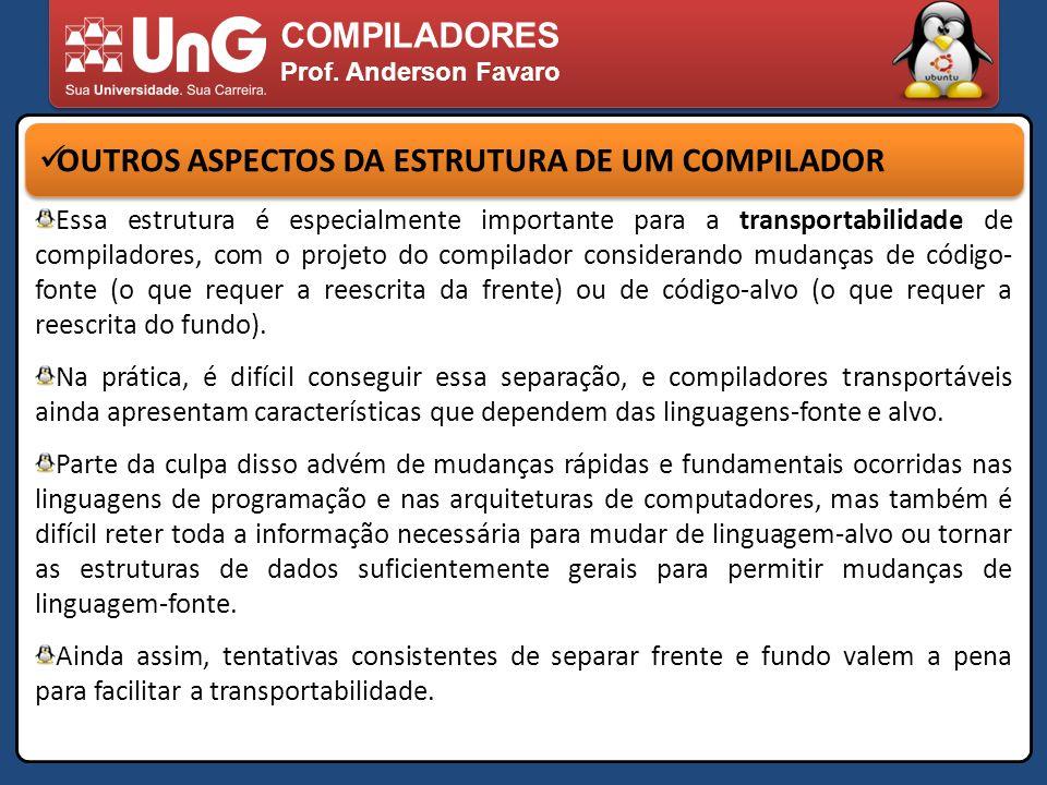 COMPILADORES Prof. Anderson Favaro OUTROS ASPECTOS DA ESTRUTURA DE UM COMPILADOR Essa estrutura é especialmente importante para a transportabilidade d