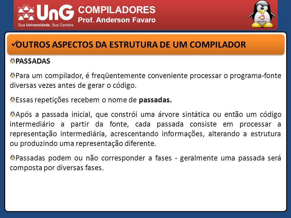 COMPILADORES Prof. Anderson Favaro OUTROS ASPECTOS DA ESTRUTURA DE UM COMPILADOR PASSADAS Para um compilador, é freqüentemente conveniente processar o