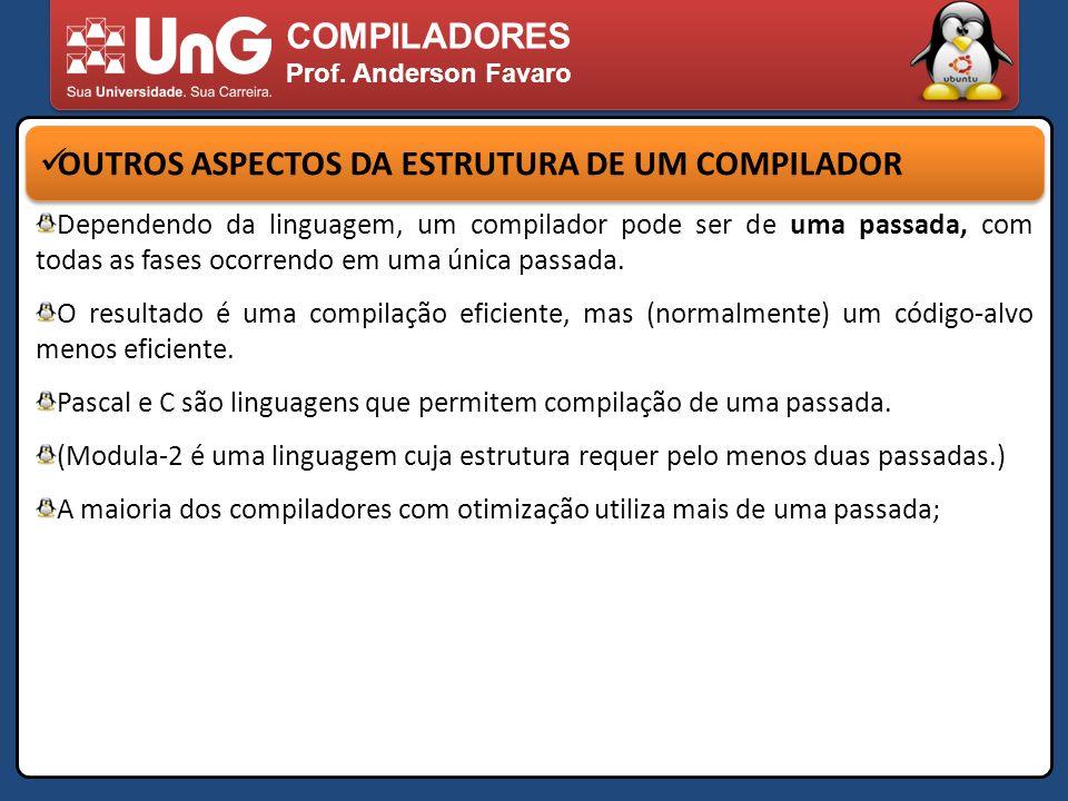 COMPILADORES Prof. Anderson Favaro OUTROS ASPECTOS DA ESTRUTURA DE UM COMPILADOR Dependendo da linguagem, um compilador pode ser de uma passada, com t