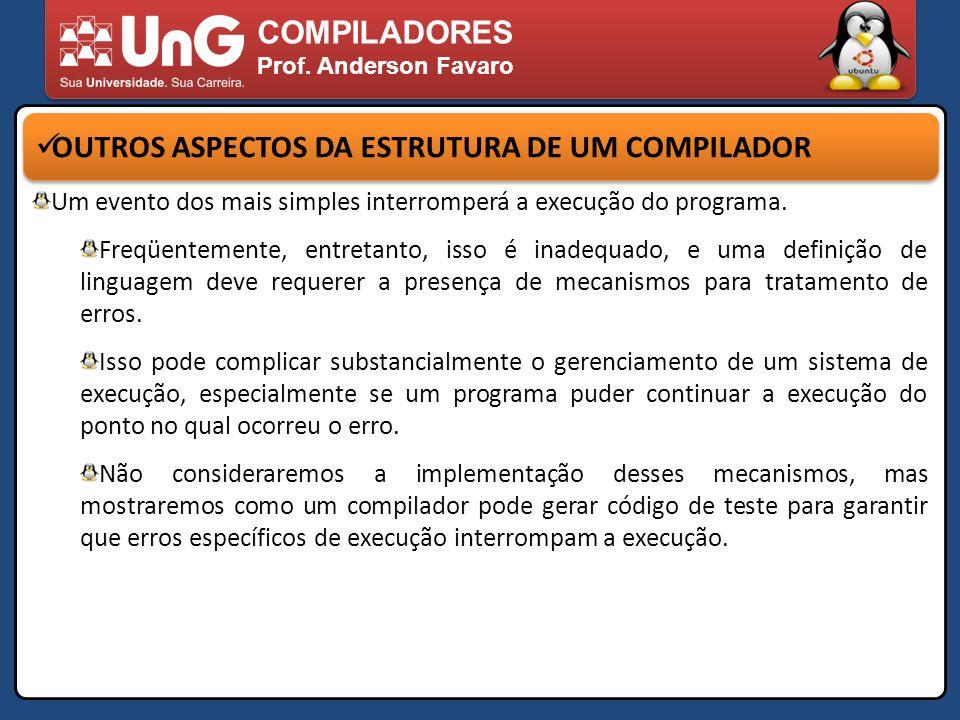 COMPILADORES Prof. Anderson Favaro OUTROS ASPECTOS DA ESTRUTURA DE UM COMPILADOR Um evento dos mais simples interromperá a execução do programa. Freqü