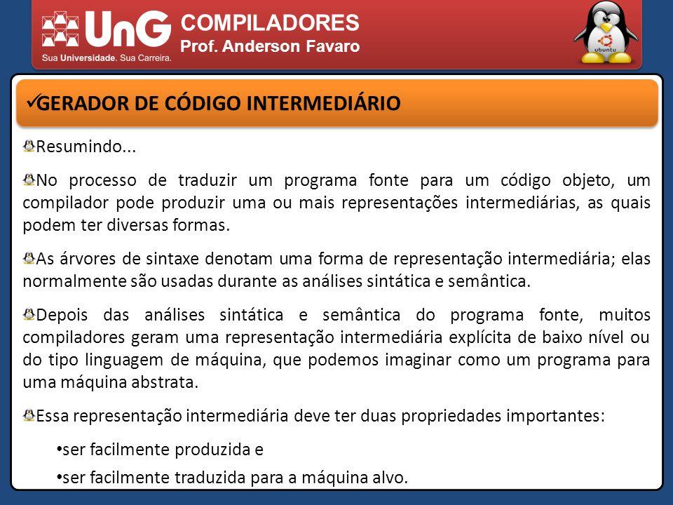 COMPILADORES Prof. Anderson Favaro GERADOR DE CÓDIGO INTERMEDIÁRIO Resumindo... No processo de traduzir um programa fonte para um código objeto, um co