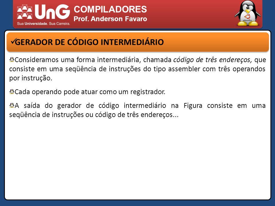 COMPILADORES Prof. Anderson Favaro GERADOR DE CÓDIGO INTERMEDIÁRIO Consideramos uma forma intermediária, chamada código de três endereços, que consist