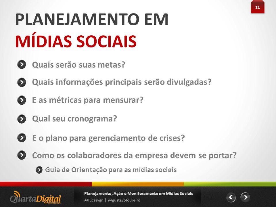 PLANEJAMENTO EM MÍDIAS SOCIAIS Quais serão suas metas? 11 Planejamento, Ação e Monitoramento em Mídias Sociais @lucasvgr | @gustavoloureiro E as métri