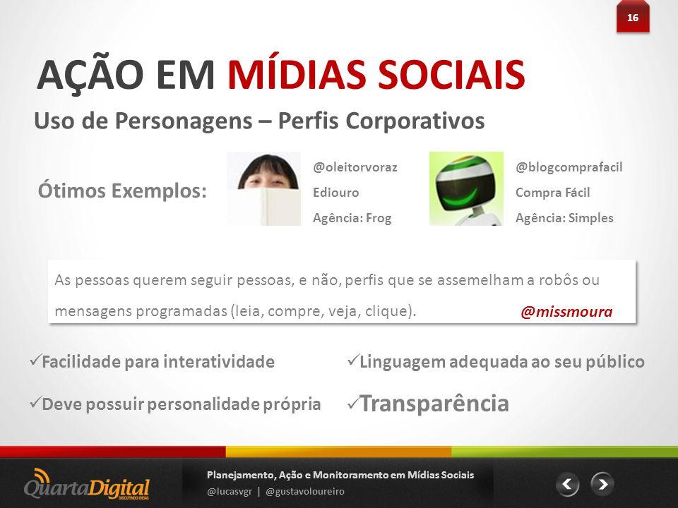 AÇÃO EM MÍDIAS SOCIAIS Uso de Personagens – Perfis Corporativos 16 Planejamento, Ação e Monitoramento em Mídias Sociais @lucasvgr | @gustavoloureiro F