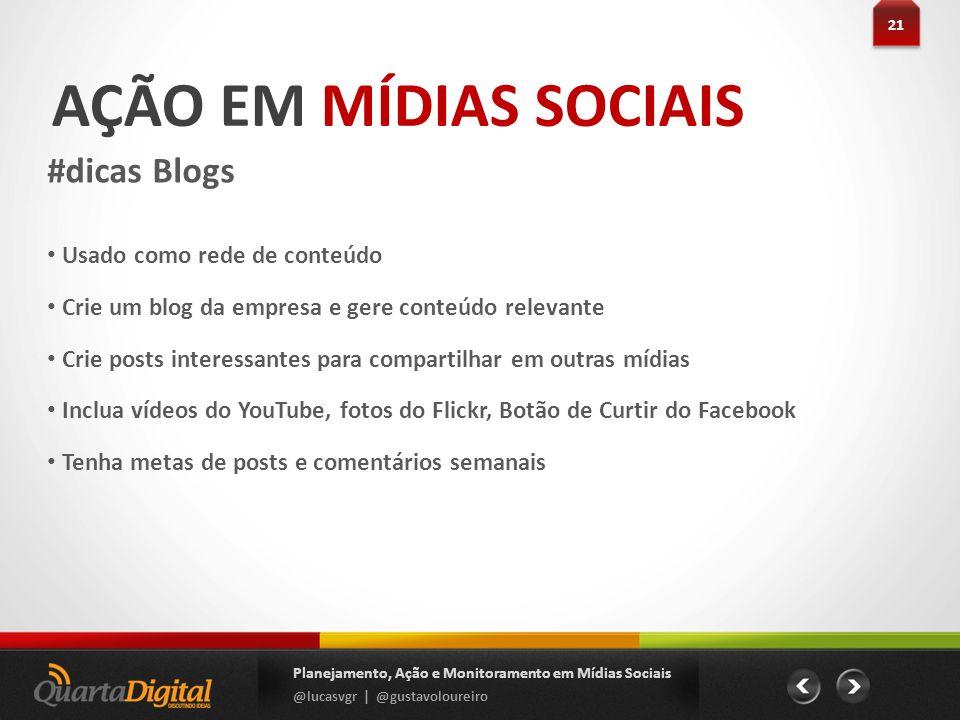 AÇÃO EM MÍDIAS SOCIAIS #dicas Blogs 21 Planejamento, Ação e Monitoramento em Mídias Sociais @lucasvgr | @gustavoloureiro Usado como rede de conteúdo C