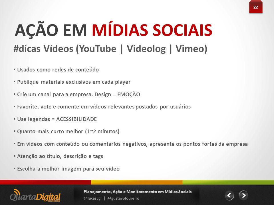 AÇÃO EM MÍDIAS SOCIAIS #dicas Vídeos (YouTube | Videolog | Vimeo) 22 Planejamento, Ação e Monitoramento em Mídias Sociais @lucasvgr | @gustavoloureiro