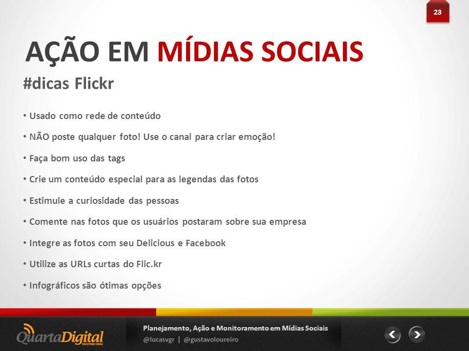 AÇÃO EM MÍDIAS SOCIAIS #dicas Flickr 23 Planejamento, Ação e Monitoramento em Mídias Sociais @lucasvgr | @gustavoloureiro Usado como rede de conteúdo