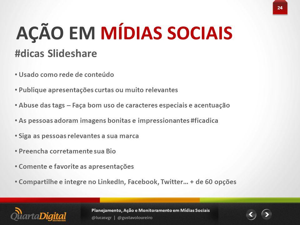 AÇÃO EM MÍDIAS SOCIAIS #dicas Slideshare 24 Planejamento, Ação e Monitoramento em Mídias Sociais @lucasvgr | @gustavoloureiro Usado como rede de conte