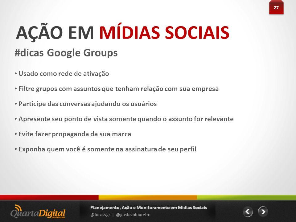 AÇÃO EM MÍDIAS SOCIAIS #dicas Google Groups 27 Planejamento, Ação e Monitoramento em Mídias Sociais @lucasvgr | @gustavoloureiro Usado como rede de at