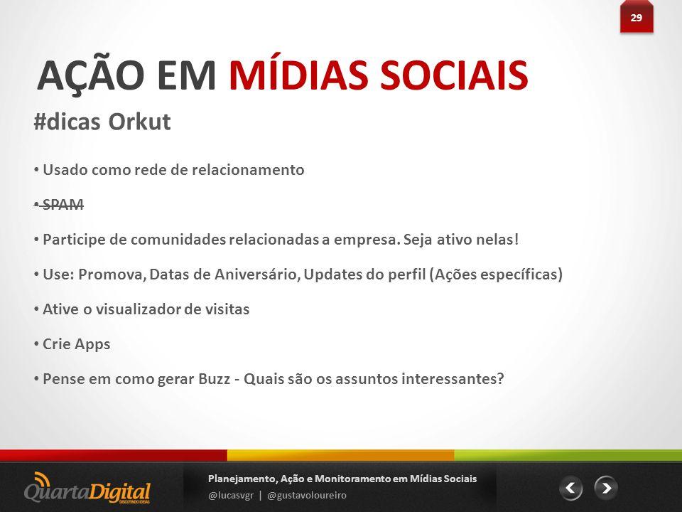 AÇÃO EM MÍDIAS SOCIAIS #dicas Orkut 29 Planejamento, Ação e Monitoramento em Mídias Sociais @lucasvgr | @gustavoloureiro Usado como rede de relacionam