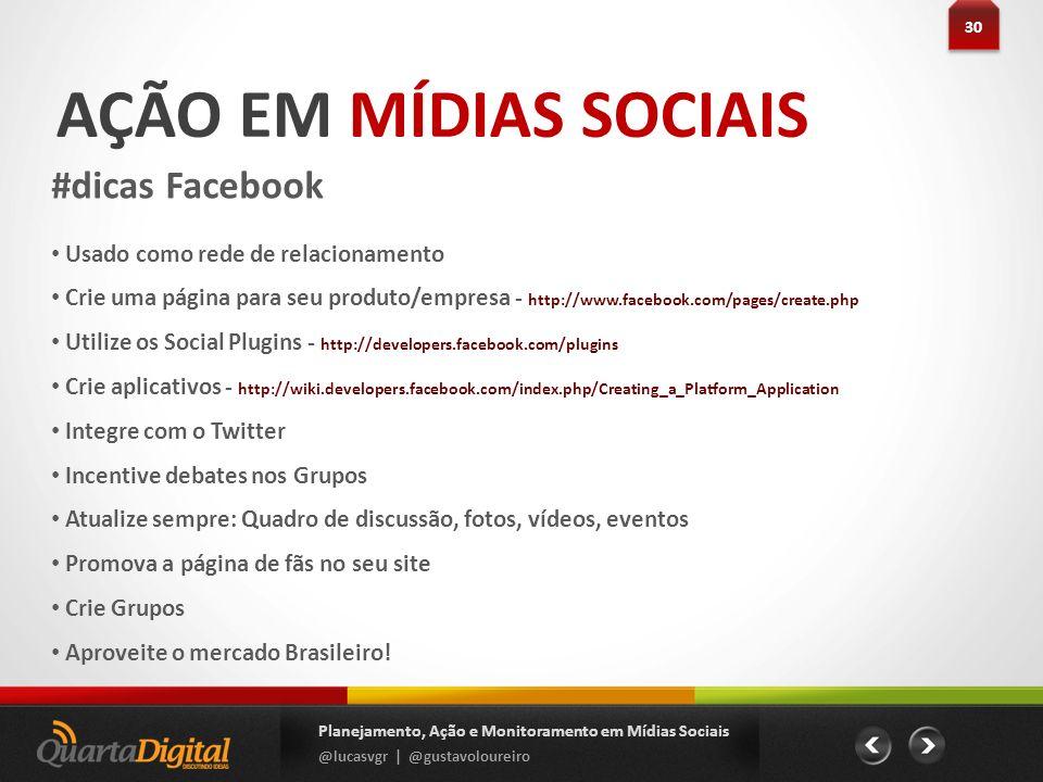 AÇÃO EM MÍDIAS SOCIAIS #dicas Facebook 30 Planejamento, Ação e Monitoramento em Mídias Sociais @lucasvgr | @gustavoloureiro Usado como rede de relacio