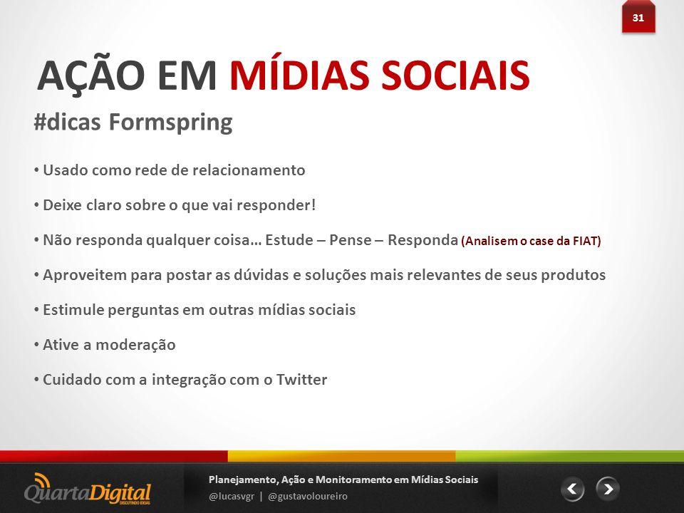 AÇÃO EM MÍDIAS SOCIAIS #dicas Formspring 31 Planejamento, Ação e Monitoramento em Mídias Sociais @lucasvgr | @gustavoloureiro Usado como rede de relac