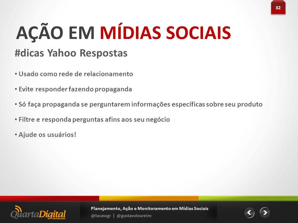 AÇÃO EM MÍDIAS SOCIAIS #dicas Yahoo Respostas 32 Planejamento, Ação e Monitoramento em Mídias Sociais @lucasvgr | @gustavoloureiro Usado como rede de
