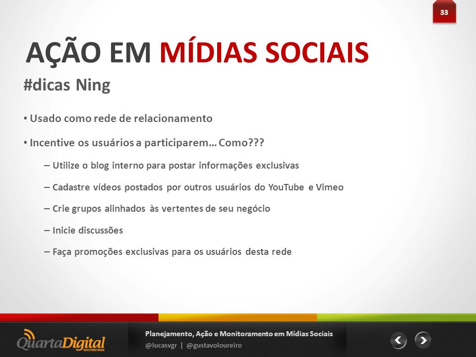 AÇÃO EM MÍDIAS SOCIAIS #dicas Ning 33 Planejamento, Ação e Monitoramento em Mídias Sociais @lucasvgr | @gustavoloureiro Usado como rede de relacioname
