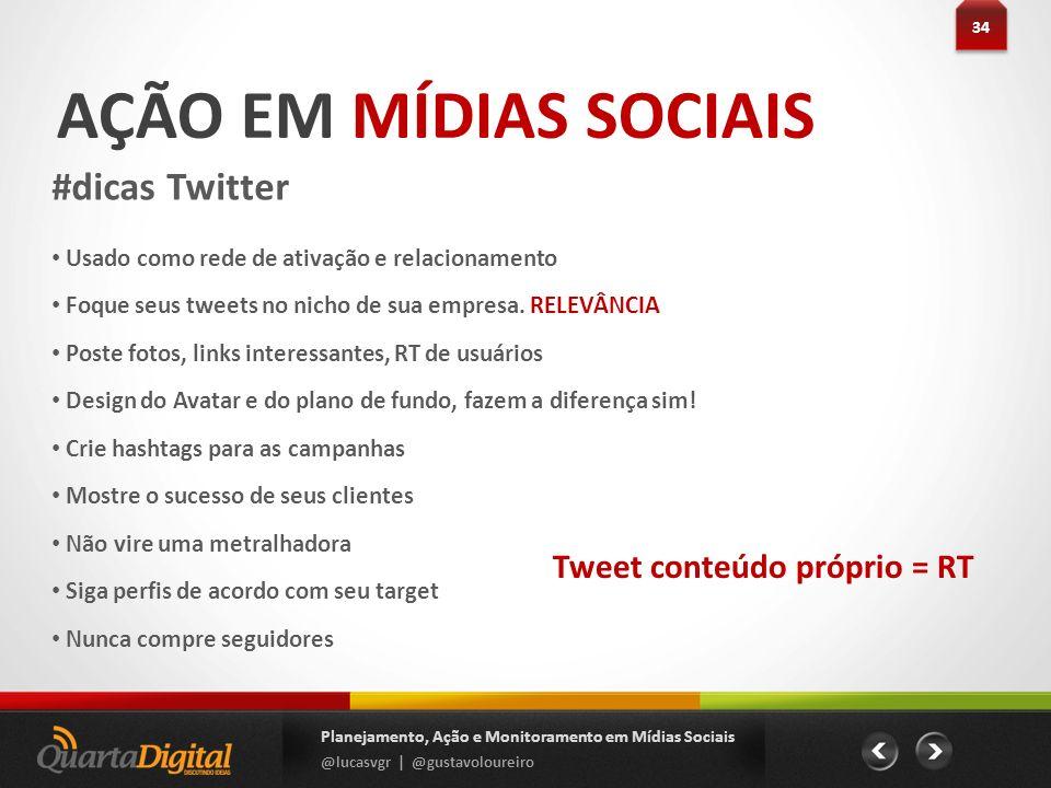 AÇÃO EM MÍDIAS SOCIAIS #dicas Twitter 34 Planejamento, Ação e Monitoramento em Mídias Sociais @lucasvgr | @gustavoloureiro Usado como rede de ativação