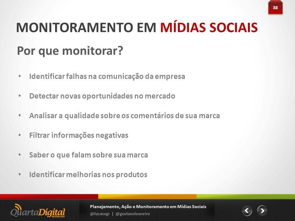 MONITORAMENTO EM MÍDIAS SOCIAIS Por que monitorar? 38 Planejamento, Ação e Monitoramento em Mídias Sociais @lucasvgr | @gustavoloureiro Identificar fa