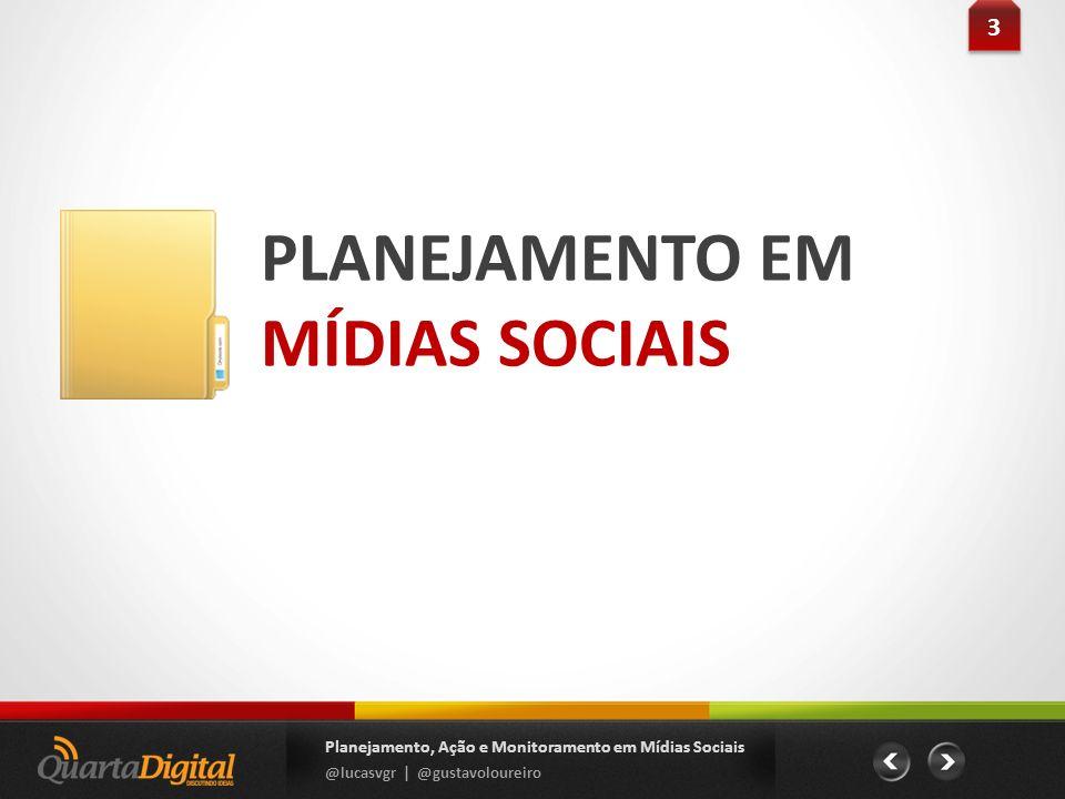 PLANEJAMENTO EM MÍDIAS SOCIAIS 3 3 Planejamento, Ação e Monitoramento em Mídias Sociais @lucasvgr | @gustavoloureiro