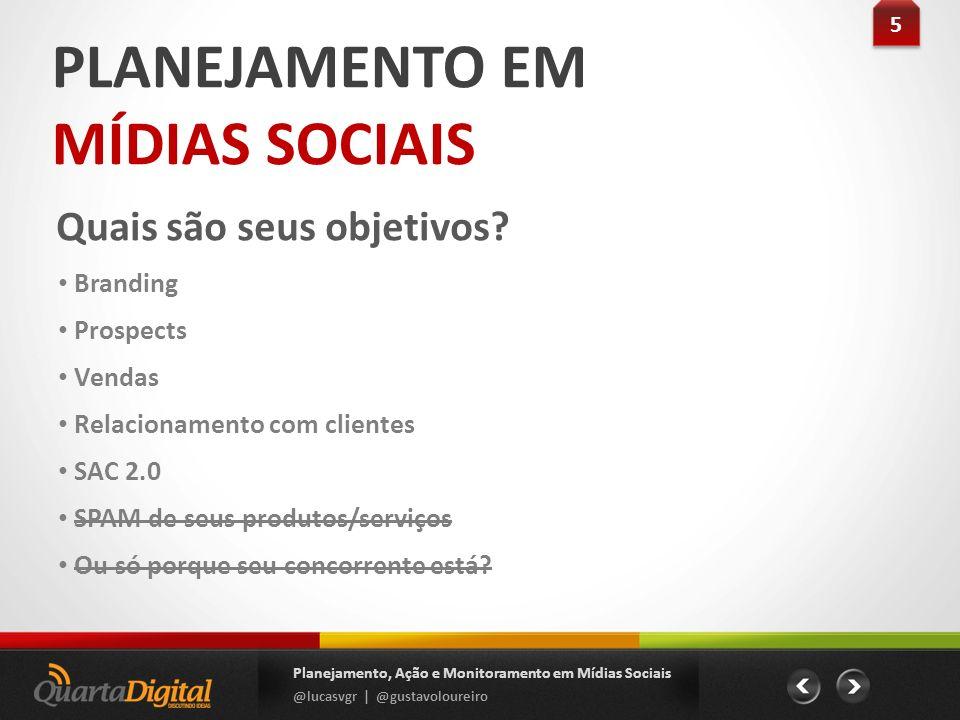 PLANEJAMENTO EM MÍDIAS SOCIAIS Quais são seus objetivos? 5 5 Planejamento, Ação e Monitoramento em Mídias Sociais @lucasvgr | @gustavoloureiro Brandin